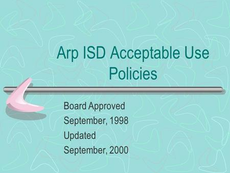 Arp ISD Acceptable Use Policies Board Approved September, 1998 Updated September, 2000.