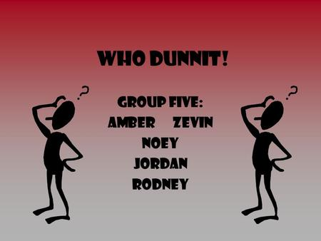 Who Dunnit! Group five: Amber Zevin noey Jordan Rodney.