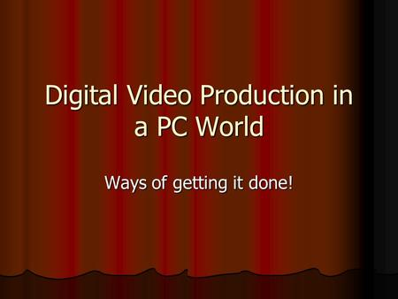 Digital Video Production in a PC World Ways of getting it done!