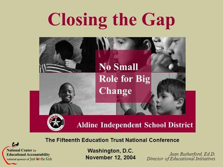 Closing the Gap No Small Role for Big Change Aldine Independent School District Jean Rutherford, Ed.D. Director of Educational Initiatives Washington,