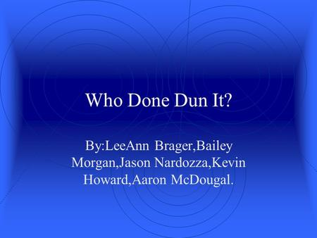 Who Done Dun It? By:LeeAnn Brager,Bailey Morgan,Jason Nardozza,Kevin Howard,Aaron McDougal.