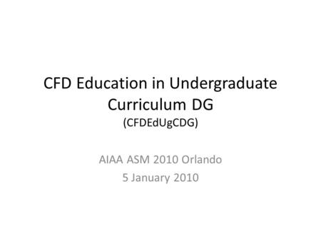 CFD Education in Undergraduate Curriculum DG (CFDEdUgCDG) AIAA ASM 2010 Orlando 5 January 2010.