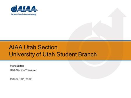 AIAA Utah Section University of Utah Student Branch Mark Sultan Utah Section Treasurer October 30 th, 2012.