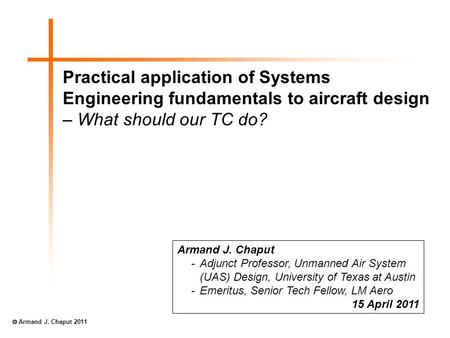 Practical application of Systems Engineering fundamentals to aircraft design – What should our TC do? Armand J. Chaput -Adjunct Professor, Unmanned Air.