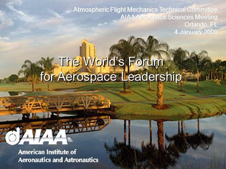 Atmospheric Flight Mechanics Technical Committee AIAA Aerospace Sciences Meeting Orlando, FL 4 January 2009 The Worlds Forum for Aerospace Leadership.