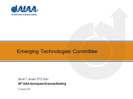 Emerging Technologies Committee 48 th AIAA Aerospace Sciences Meeting 6 January 2010 Daniel T. Jensen, ETC Chair.