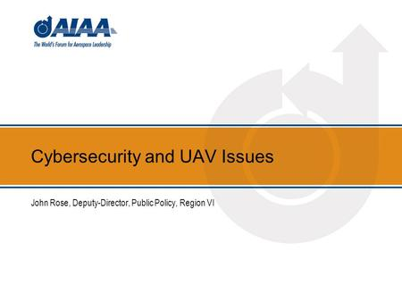 Cybersecurity and UAV Issues John Rose, Deputy-Director, Public Policy, Region VI.