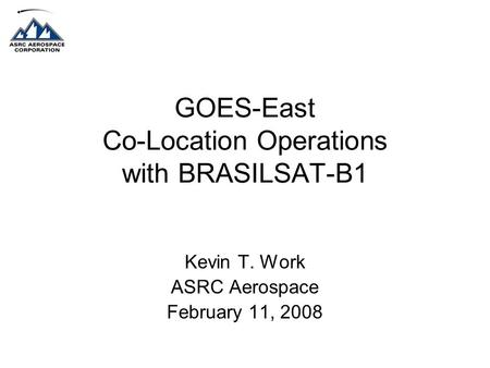 GOES-East Co-Location Operations with BRASILSAT-B1 Kevin T. Work ASRC Aerospace February 11, 2008.