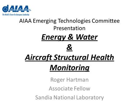 AIAA Emerging Technologies Committee Presentation Energy & Water & Aircraft Structural Health Monitoring Roger Hartman Associate Fellow Sandia National.