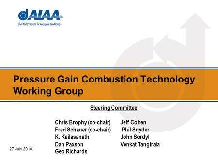 Pressure Gain Combustion Technology Working Group 27 July 2010 Steering Committee Chris Brophy (co-chair)Jeff Cohen Fred Schauer (co-chair) Phil Snyder.