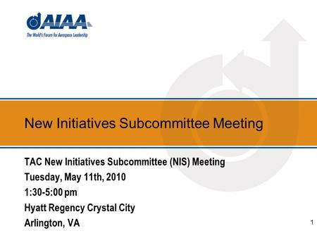 New Initiatives Subcommittee Meeting TAC New Initiatives Subcommittee (NIS) Meeting Tuesday, May 11th, 2010 1:30-5:00 pm Hyatt Regency Crystal City Arlington,