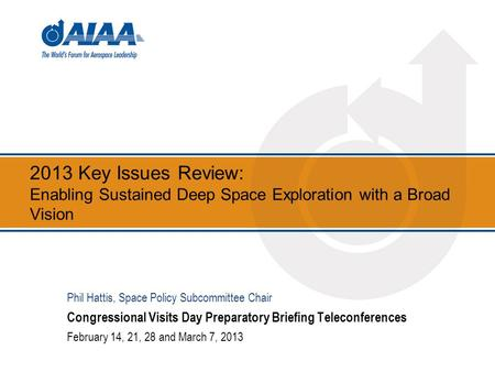 2013 Key Issues Review: Enabling Sustained Deep Space Exploration with a Broad Vision Congressional Visits Day Preparatory Briefing Teleconferences February.