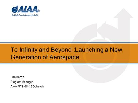 To Infinity and Beyond :Launching a New Generation of Aerospace Lisa Bacon Program Manager, AIAA STEM K-12 Outreach.