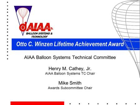 Otto C. Winzen Lifetime Achievement Award AIAA Balloon Systems Technical Committee Henry M. Cathey, Jr. AIAA Balloon Systems TC Chair Mike Smith Awards.
