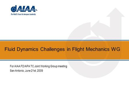 Fluid Dynamics Challenges in Flight Mechanics WG For AIAA FD/APA TC Joint Working Group meeting San Antonio, June 21st, 2009.