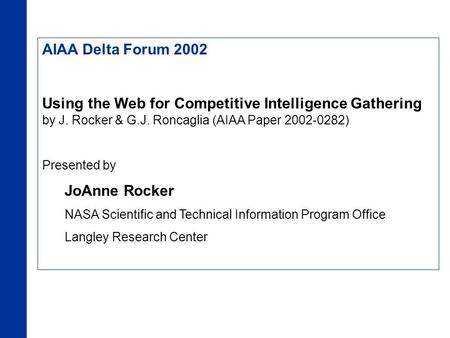 AIAA Delta Forum 2002 Using the Web for Competitive Intelligence Gathering by J. Rocker & G.J. Roncaglia (AIAA Paper 2002-0282) Presented by JoAnne Rocker.