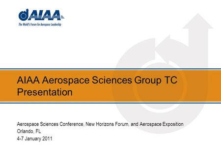 AIAA Aerospace Sciences Group TC Presentation Aerospace Sciences Conference, New Horizons Forum, and Aerospace Exposition Orlando, FL 4-7 January 2011.