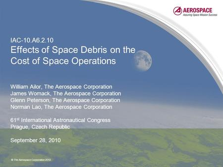 © The Aerospace Corporation 2010 IAC-10.A6.2.10 Effects of Space Debris on the Cost of Space Operations William Ailor, The Aerospace Corporation James.