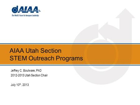AIAA Utah Section STEM Outreach Programs Jeffrey C. Boulware, PhD 2012-2013 Utah Section Chair July 10 th, 2013.