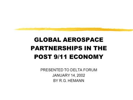 GLOBAL AEROSPACE PARTNERSHIPS IN THE POST 9/11 ECONOMY PRESENTED TO DELTA FORUM JANUARY 14, 2002 BY R.G. HEMANN.