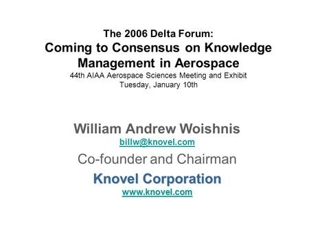 The 2006 Delta Forum: Coming to Consensus on Knowledge Management in Aerospace 44th AIAA Aerospace Sciences Meeting and Exhibit Tuesday, January 10th William.
