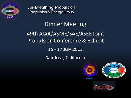 Air-Breathing Propulsion Propulsion & Energy Group Dinner Meeting 49th AIAA/ASME/SAE/ASEE Joint Propulsion Conference & Exhibit 15 - 17 July 2013 San Jose,