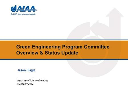 Green Engineering Program Committee Overview & Status Update Aerospace Sciences Meeting 8 January 2012 Jason Slagle.