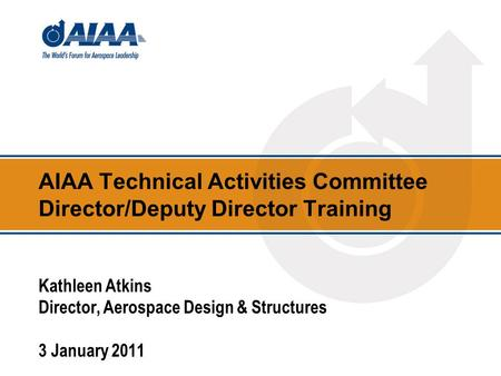 AIAA Technical Activities Committee Director/Deputy Director Training Kathleen Atkins Director, Aerospace Design & Structures 3 January 2011.