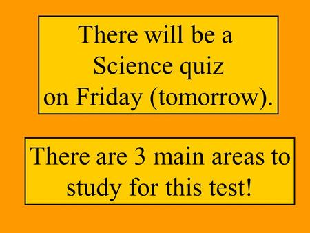 There will be a Science quiz on Friday (tomorrow). There are 3 main areas to study for this test!