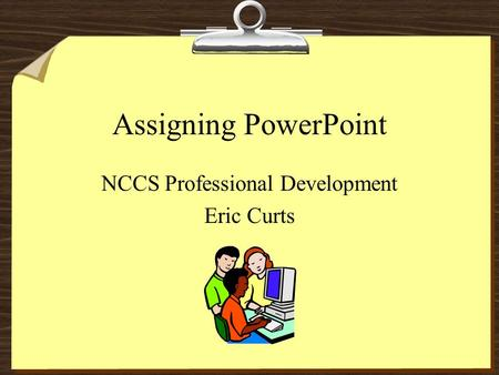 Assigning PowerPoint NCCS Professional Development Eric Curts.