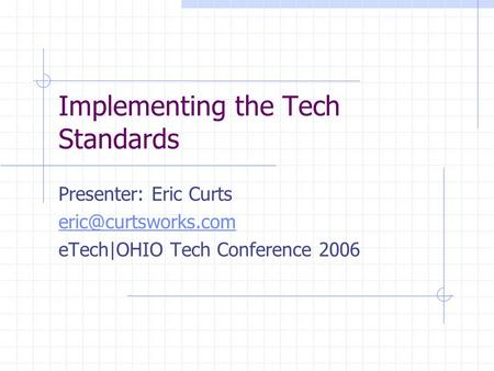 Implementing the Tech Standards Presenter: Eric Curts eTech|OHIO Tech Conference 2006.