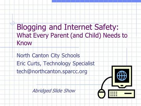 Blogging and Internet Safety: What Every Parent (and Child) Needs to Know North Canton City Schools Eric Curts, Technology Specialist