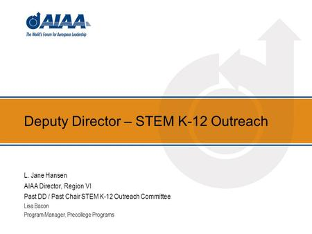 Deputy Director – STEM K-12 Outreach L. Jane Hansen AIAA Director, Region VI Past DD / Past Chair STEM K-12 Outreach Committee Lisa Bacon Program Manager,