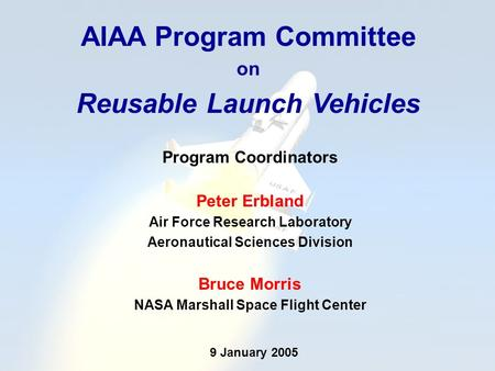 AIAA Program Committee on Reusable Launch Vehicles Program Coordinators Peter Erbland Air Force Research Laboratory Aeronautical Sciences Division Bruce.