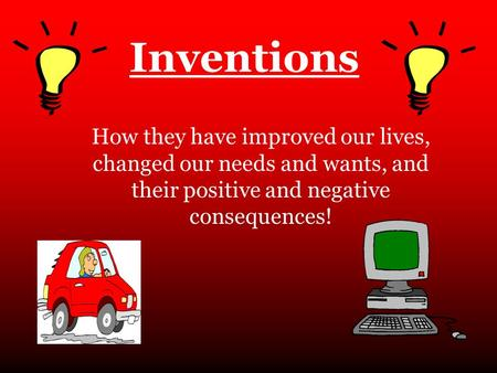 Inventions How they have improved our lives, changed our needs and wants, and their positive and negative consequences!