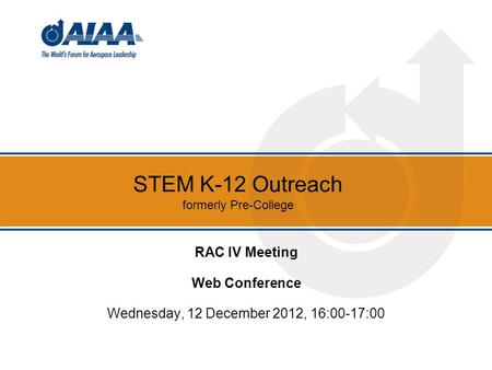 STEM K-12 Outreach formerly Pre-College RAC IV Meeting Web Conference Wednesday, 12 December 2012, 16:00-17:00.