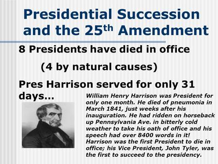 Presidential Succession and the 25 th Amendment 8 Presidents have died in office (4 by natural causes) Pres Harrison served for only 31 days… William Henry.