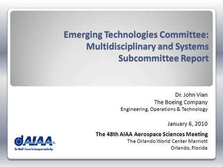 Emerging Technologies Committee: Multidisciplinary and Systems Subcommittee Report Dr. John Vian The Boeing Company Engineering, Operations & Technology.