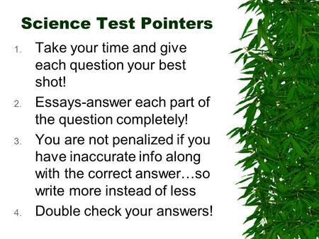 Science Test Pointers 1. Take your time and give each question your best shot! 2. Essays-answer each part of the question completely! 3. You are not penalized.