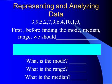Representing and Analyzing Data 3,9,5,2,7,9,6,4,10,1,9, First, before finding the mode, median, range, we should_______________ What is the mode? ______.