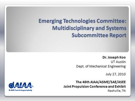 Emerging Technologies Committee: Multidisciplinary and Systems Subcommittee Report Dr. Joseph Koo UT Austin Dept. of Mechanical Engineering July 27, 2010.