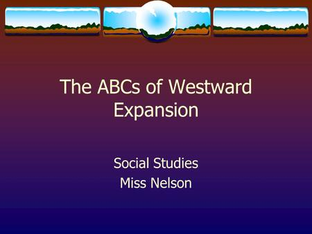 The ABCs of Westward Expansion Social Studies Miss Nelson.