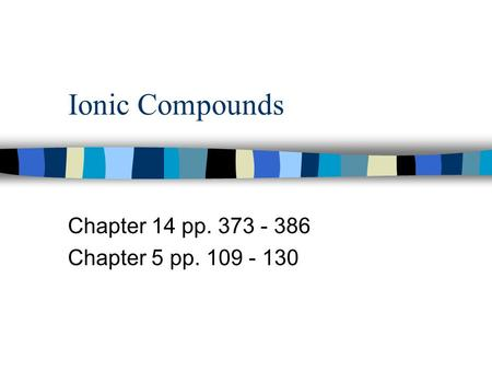 Ionic Compounds Chapter 14 pp. 373 - 386 Chapter 5 pp. 109 - 130.