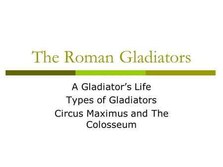 The Roman Gladiators A Gladiators Life Types of Gladiators Circus Maximus and The Colosseum.