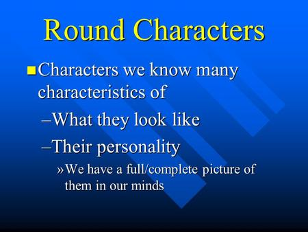 Round Characters Characters we know many characteristics of Characters we know many characteristics of –What they look like –Their personality »We have.