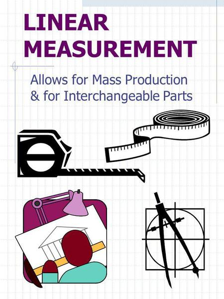 LINEAR MEASUREMENT Allows for Mass Production & for Interchangeable Parts.