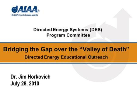 Bridging the Gap over the Valley of Death Directed Energy Educational Outreach Dr. Jim Horkovich July 28, 2010 Directed Energy Systems (DES) Program Committee.