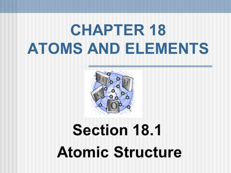 CHAPTER 18 ATOMS AND ELEMENTS Section 18.1 Atomic Structure.