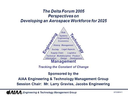 2/13/2014 1 Engineering & Technology Management Group The Delta Forum 2005 Perspectives on Developing an Aerospace Workforce for 2025 Sponsored by the.