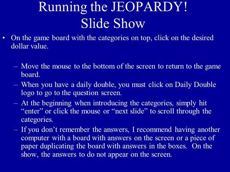 Running the JEOPARDY! Slide Show On the game board with the categories on top, click on the desired dollar value. –Move the mouse to the bottom of the.